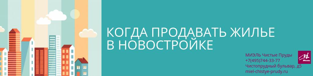 Когда продавать жилье в новостройке. Агентство Миэль Чистые пруды, Москва, Чистопрудный бульвар, 5. Звоните 84957443377