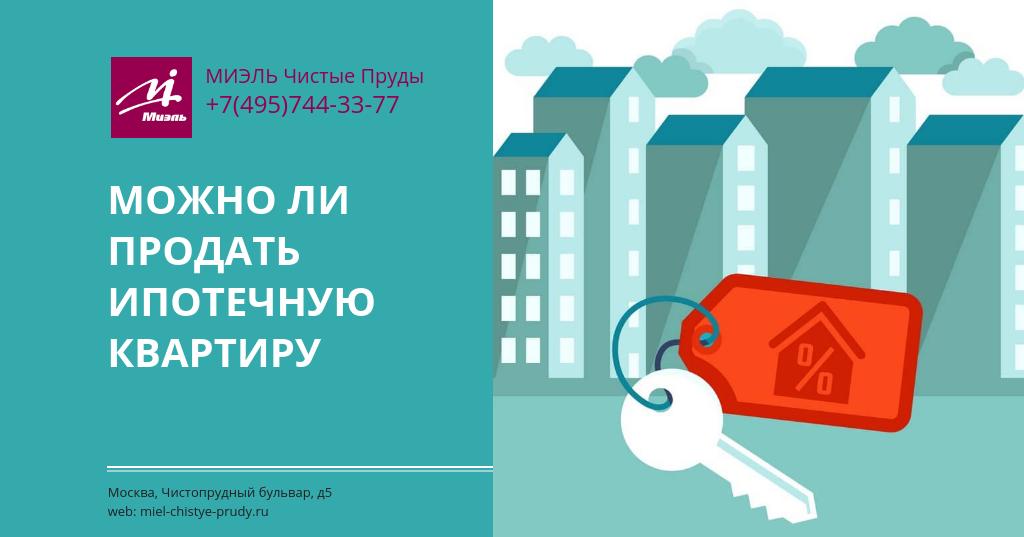 Можно ли продать ипотечную квартиру. Агентство Миэль Чистые пруды, Москва, Чистопрудный бульвар, 5. Звоните 84957443377