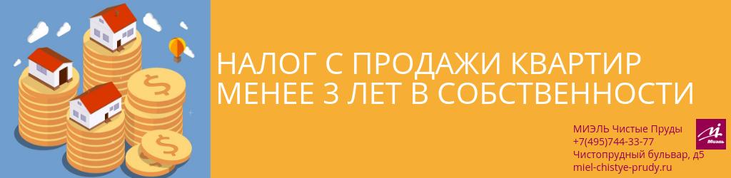Налог с продажи квартир менее 3 лет в собственности. Агентство Миэль Чистые пруды, Москва, Чистопрудный бульвар, 5. Звоните 84957443377