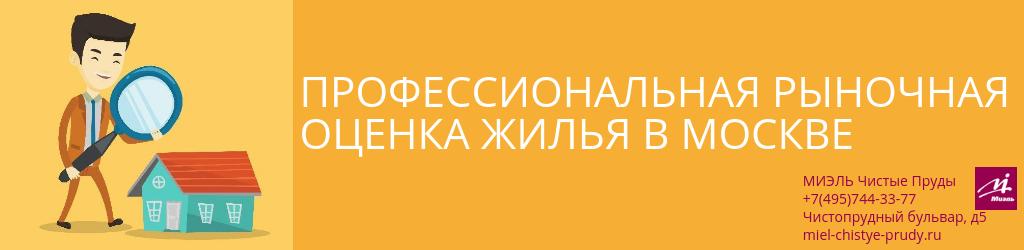 Профессиональная рыночная оценка жилья в Москве. Агентство Миэль Чистые пруды, Москва, Чистопрудный бульвар, 5. Звоните 84957443377