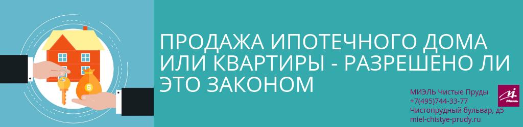 Продажа ипотечного дома или квартиры — разрешено ли это законом. Агентство Миэль Чистые пруды, Москва, Чистопрудный бульвар, 5. Звоните 84957443377