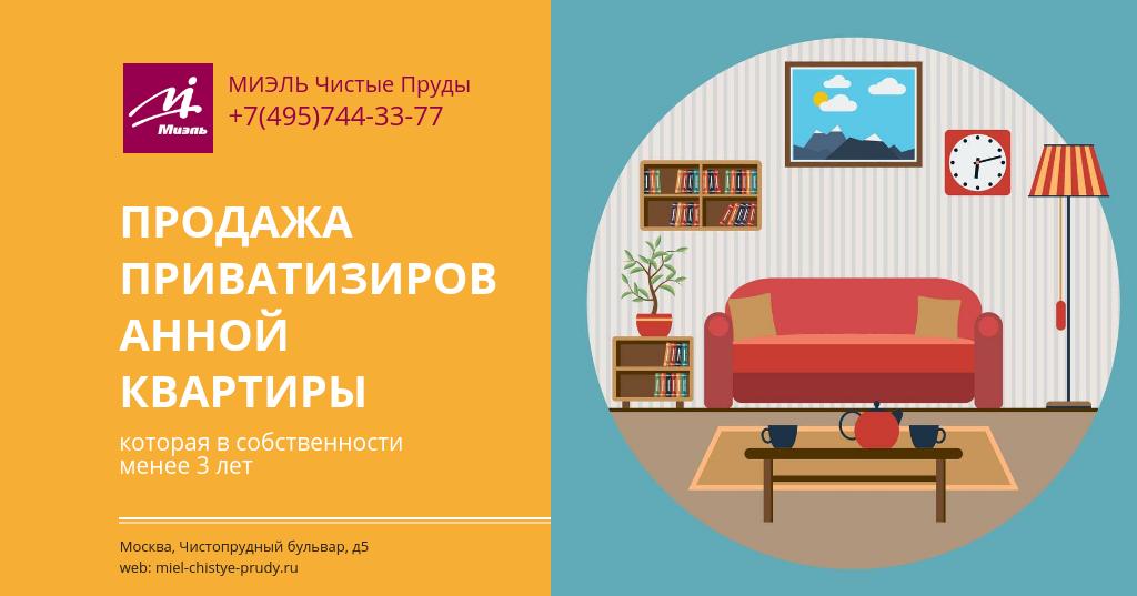 Продажа приватизированной квартиры, которая в собственности менее 3 лет. Агентство Миэль Чистые пруды, Москва, Чистопрудный бульвар, 5. Звоните 84957443377