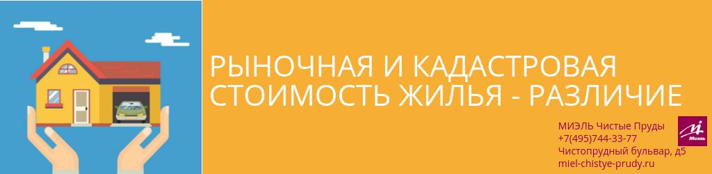 Рыночная и кадастровая стоимость жилья - различие. Агентство Миэль Чистые пруды, Москва, Чистопрудный бульвар, 5. Звоните 84957443377