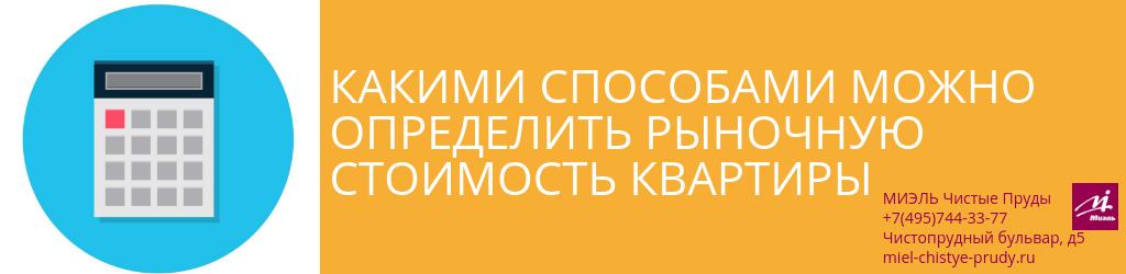 Какими способами можно определить рыночную стоимость квартиры. Агентство Миэль Чистые пруды, Москва, Чистопрудный бульвар, 5. Звоните 84957443377