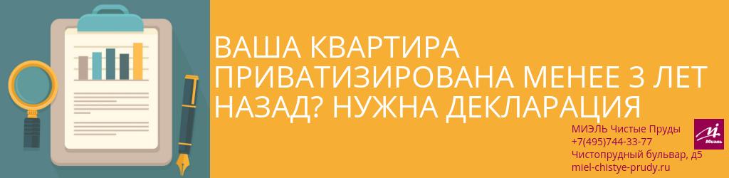 Ваша квартира приватизирована менее 3 лет назад? Нужна декларация. Агентство Миэль Чистые пруды, Москва, Чистопрудный бульвар, 5. Звоните 84957443377