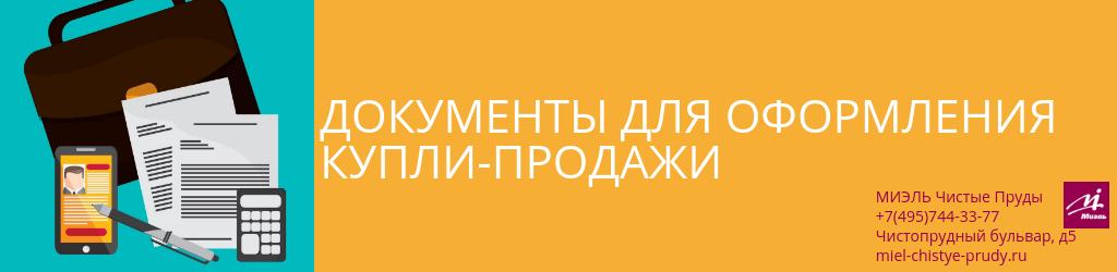 Документы для оформления купли-продажи. Агентство Миэль Чистые пруды, Москва, Чистопрудный бульвар, 5. Звоните 84957443377