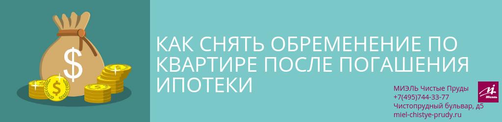 Как снять обременение по квартире после погашения ипотеки. Агентство Миэль Чистые пруды, Москва, Чистопрудный бульвар, 5. Звоните 84957443377