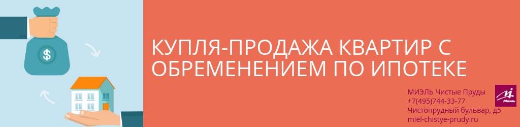 Купля-продажа квартир с обременением по ипотеке. Агентство Миэль Чистые пруды, Москва, Чистопрудный бульвар, 5. Звоните 84957443377