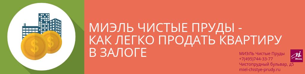 Миэль Чистые Пруды - Как легко продать квартиру в залоге. Агентство Миэль Чистые пруды, Москва, Чистопрудный бульвар, 5. Звоните 84957443377