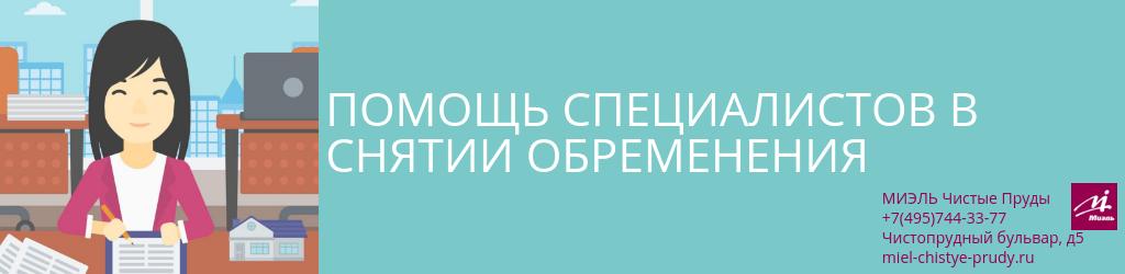 Помощь специалистов в снятии обременения. Агентство Миэль Чистые пруды, Москва, Чистопрудный бульвар, 5. Звоните 84957443377