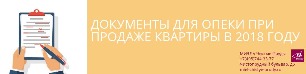 Документы для опеки при продаже квартиры в 2018 году. Агентство Миэль Чистые пруды, Москва, Чистопрудный бульвар, 5. Звоните 84957443377