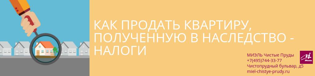Как продать квартиру полученную в наследство — налоги. Агентство Миэль Чистые пруды, Москва, Чистопрудный бульвар, 5. Звоните 84957443377