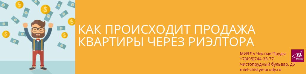 Как происходит продажа квартиры через риэлтора. Агентство Миэль Чистые пруды, Москва, Чистопрудный бульвар, 5. Звоните 84957443377