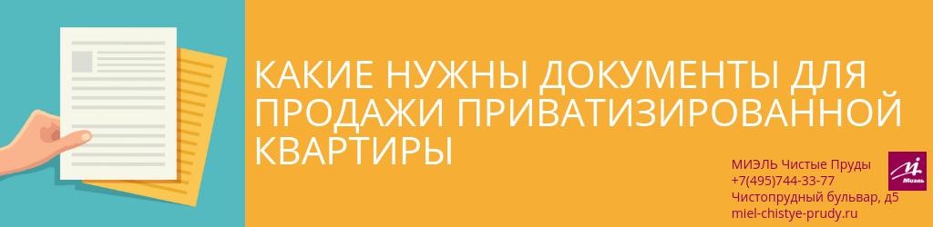 Какие нужны документы для продажи приватизированной квартиры. Агентство Миэль Чистые пруды, Москва, Чистопрудный бульвар, 5. Звоните 84957443377