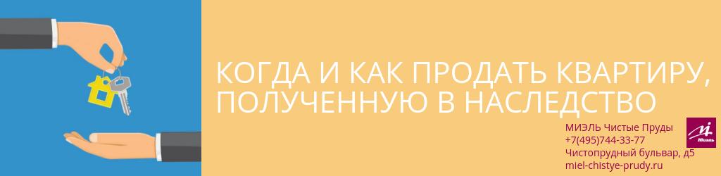Когда и как продать квартиру, полученную в наследство. Агентство Миэль Чистые пруды, Москва, Чистопрудный бульвар, 5. Звоните 84957443377