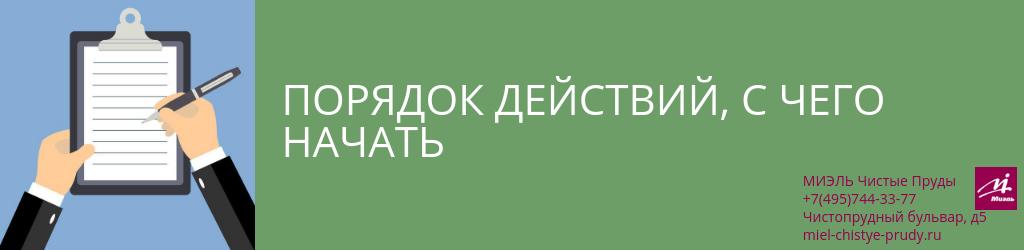 Порядок действий, с чего начать. Агентство Миэль Чистые пруды, Москва, Чистопрудный бульвар, 5. Звоните 84957443377