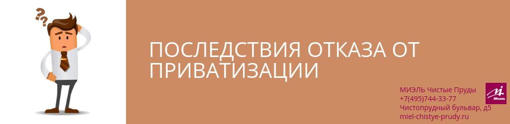 Последствия отказа от приватизации. Агентство Миэль Чистые пруды, Москва, Чистопрудный бульвар, 5. Звоните 84957443377