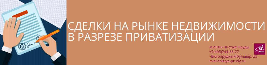 Сделки на рынке недвижимости в разрезе приватизации. Агентство Миэль Чистые пруды, Москва, Чистопрудный бульвар, 5. Звоните 84957443377