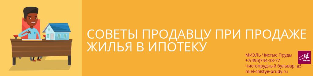 Советы продавцу при продаже жилья в ипотеку. Агентство Миэль Чистые пруды, Москва, Чистопрудный бульвар, 5. Звоните 84957443377