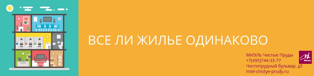 Все ли жилье одинаково. Агентство Миэль Чистые пруды, Москва, Чистопрудный бульвар, 5. Звоните 84957443377