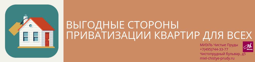 Выгодные стороны приватизации квартир для всех. Агентство Миэль Чистые пруды, Москва, Чистопрудный бульвар, 5. Звоните 84957443377