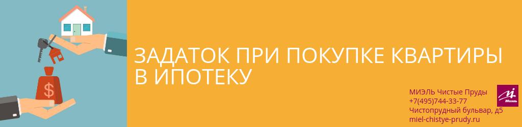 Задаток при покупке квартиры в ипотеку. Агентство Миэль Чистые пруды, Москва, Чистопрудный бульвар, 5. Звоните 84957443377