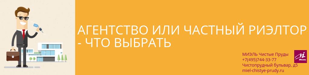 Агентство или частный риэлтор — что выбрать. Агентство Миэль Чистые пруды, Москва, Чистопрудный бульвар, 5. Звоните 84957443377