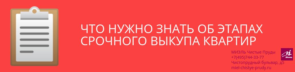 Что нужно знать об этапах срочного выкупа квартир. Агентство Миэль Чистые пруды, Москва, Чистопрудный бульвар, 5. Звоните 84957443377