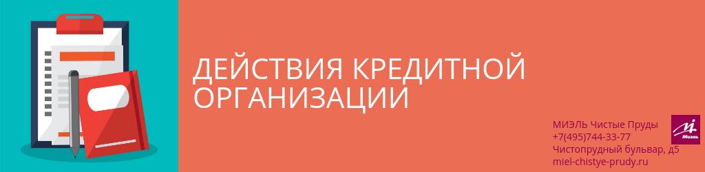 Действия кредитной организации. Агентство Миэль Чистые пруды, Москва, Чистопрудный бульвар, 5. Звоните 84957443377