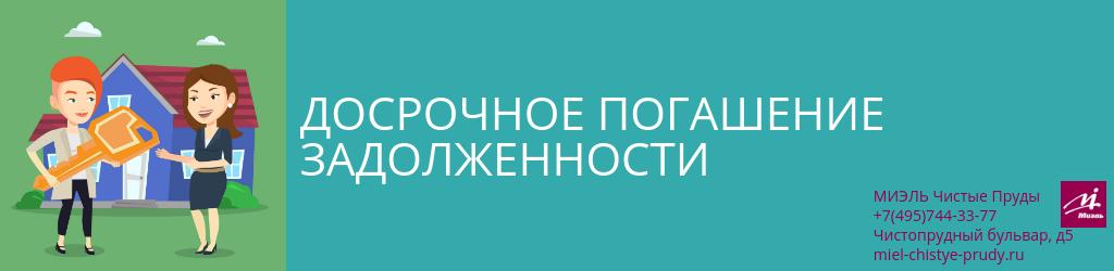 Досрочное погашение задолженности. Агентство Миэль Чистые пруды, Москва, Чистопрудный бульвар, 5. Звоните 84957443377