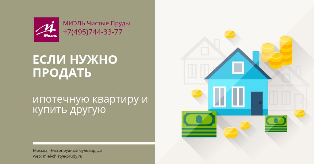 Если нужно продать ипотечную квартиру и купить другую. Агентство Миэль Чистые пруды, Москва, Чистопрудный бульвар, 5. Звоните 84957443377