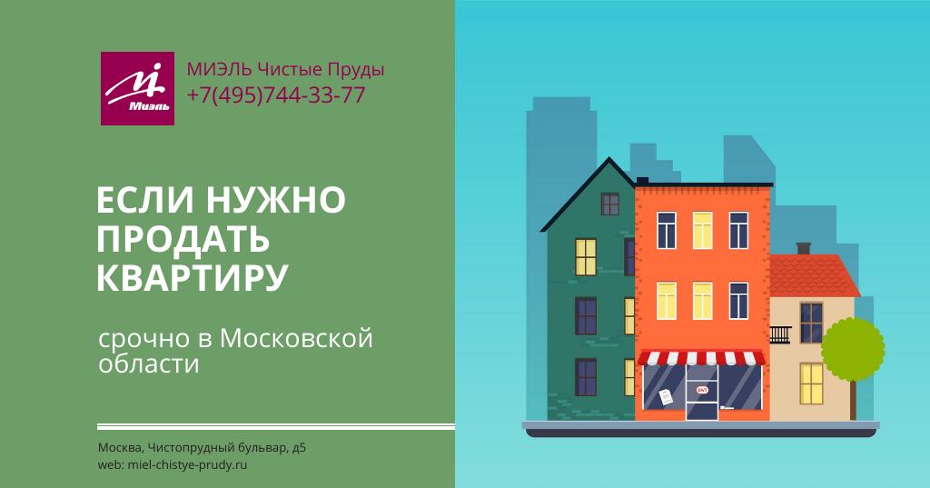 Если нужно продать квартиру срочно в Московской области.