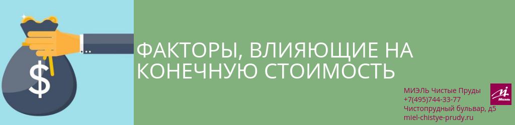 Факторы, влияющие на конечную стоимость. Агентство Миэль Чистые пруды, Москва, Чистопрудный бульвар, 5. Звоните 84957443377