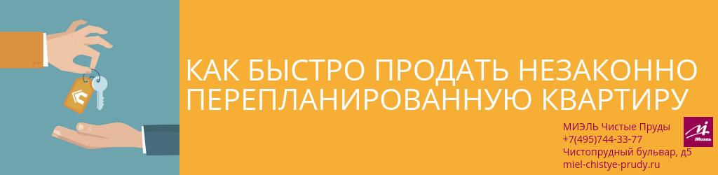 Как быстро продать незаконно перепланированную квартиру. Агентство Миэль Чистые пруды, Москва, Чистопрудный бульвар, 5. Звоните 84957443377
