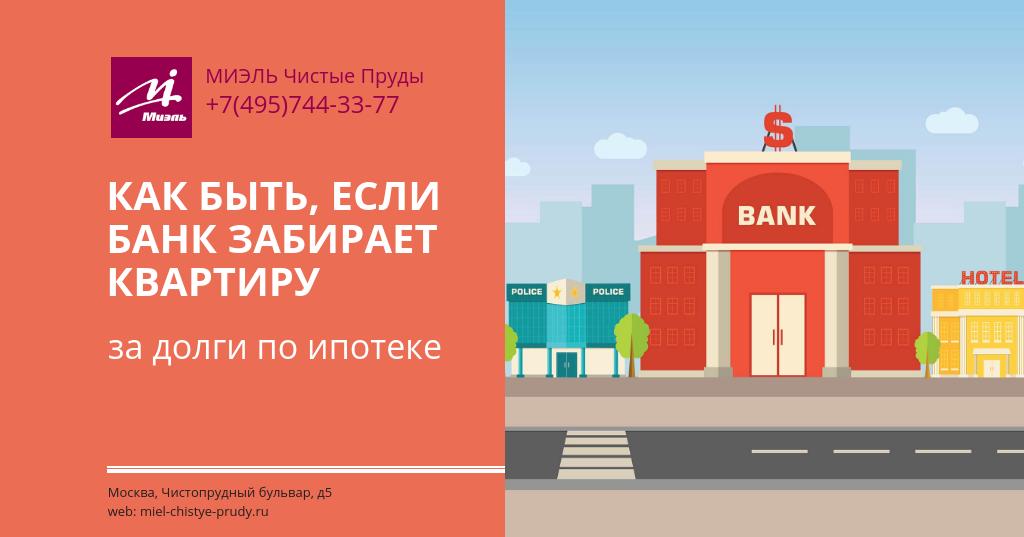 Как быть, если банк забирает квартиру за долги по ипотеке. Агентство Миэль Чистые пруды, Москва, Чистопрудный бульвар, 5. Звоните 84957443377