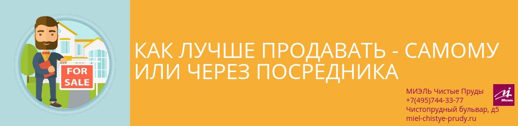 Как лучше продавать — самому или через посредника. Агентство Миэль Чистые пруды, Москва, Чистопрудный бульвар, 5. Звоните 84957443377