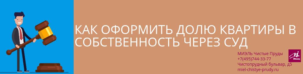 Как оформить долю квартиры в собственность через суд. Агентство Миэль Чистые пруды, Москва, Чистопрудный бульвар, 5. Звоните 84957443377
