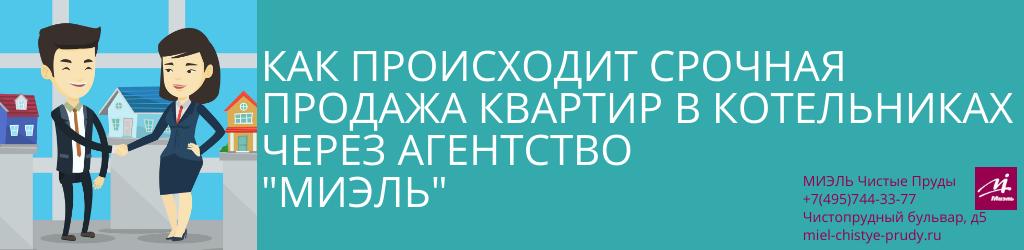 Как происходит срочная продажа квартир в Котельниках через агентство «МИЭЛЬ». Агентство Миэль Чистые пруды, Москва, Чистопрудный бульвар, 5. Звоните 84957443377