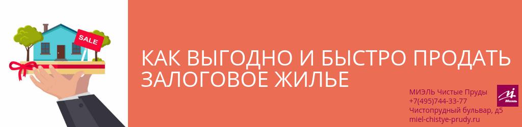 Как выгодно и быстро продать залоговое жилье. Агентство Миэль Чистые пруды, Москва, Чистопрудный бульвар, 5. Звоните 84957443377