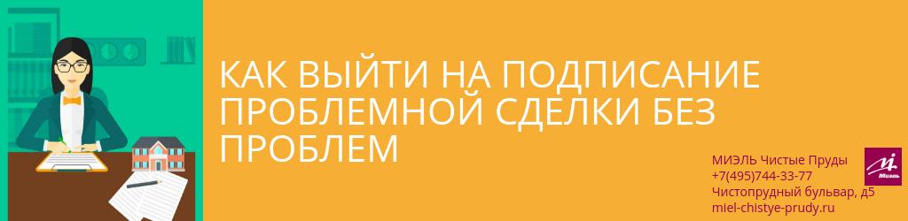 Как выйти на подписание проблемной сделки без проблем. Агентство Миэль Чистые пруды, Москва, Чистопрудный бульвар, 5. Звоните 84957443377