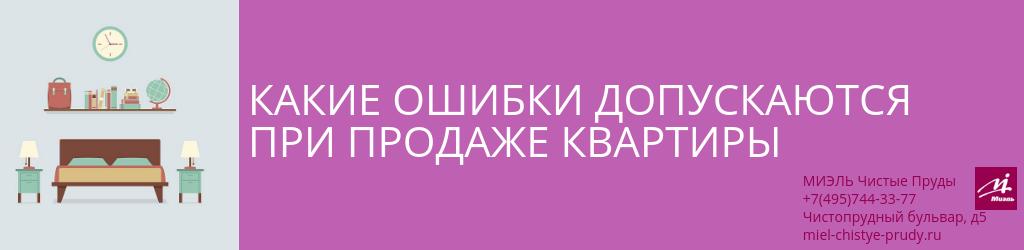 Какие ошибки допускаются при продаже квартиры. Агентство Миэль Чистые пруды, Москва, Чистопрудный бульвар, 5. Звоните 84957443377