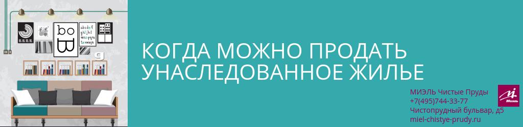 Когда можно продать унаследованное жилье. Агентство Миэль Чистые пруды, Москва, Чистопрудный бульвар, 5. Звоните 84957443377