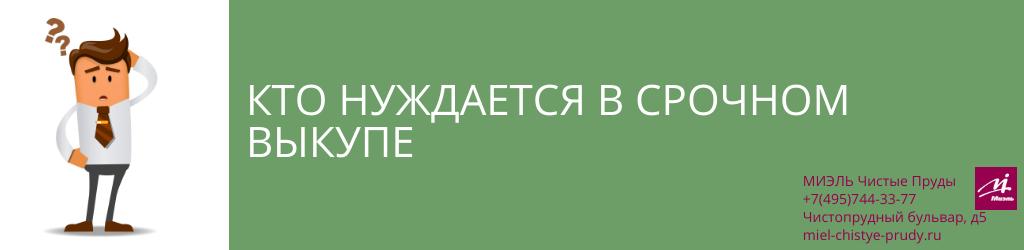 Кто нуждается в срочном выкупе. Агентство Миэль Чистые пруды, Москва, Чистопрудный бульвар, 5. Звоните 84957443377