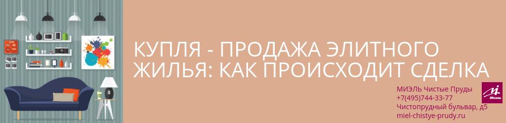 Купля-продажа элитного жилья: как происходит сделка. Агентство Миэль Чистые пруды, Москва, Чистопрудный бульвар, 5. Звоните 84957443377