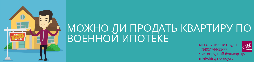 Можно ли продать квартиру по военной ипотеке. Агентство Миэль Чистые пруды, Москва, Чистопрудный бульвар, 5. Звоните 84957443377