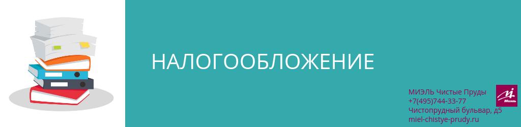 Налогообложение. Агентство Миэль Чистые пруды, Москва, Чистопрудный бульвар, 5. Звоните 84957443377
