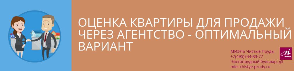 Оценка квартиры для продажи через агентство — оптимальный вариант. Агентство Миэль Чистые пруды, Москва, Чистопрудный бульвар, 5. Звоните 84957443377