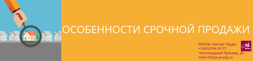 Особенности срочной продажи. Агентство Миэль Чистые пруды, Москва, Чистопрудный бульвар, 5. Звоните 84957443377
