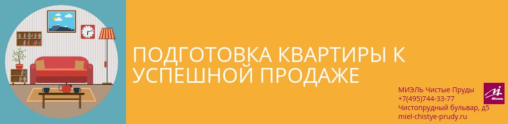 Подготовка квартиры к успешной продаже. Агентство Миэль Чистые пруды, Москва, Чистопрудный бульвар, 5. Звоните 84957443377