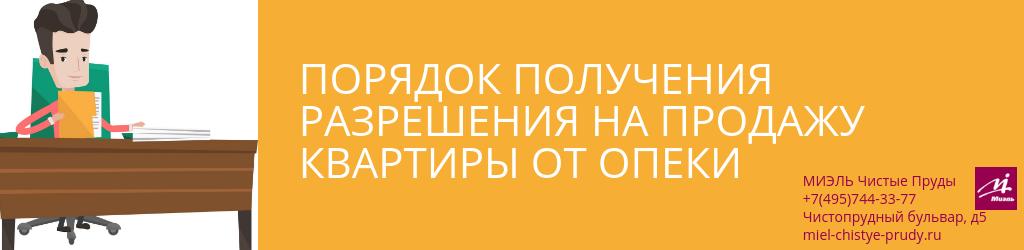 Порядок получения разрешения на продажу квартиры от опеки. Агентство Миэль Чистые пруды, Москва, Чистопрудный бульвар, 5. Звоните 84957443377